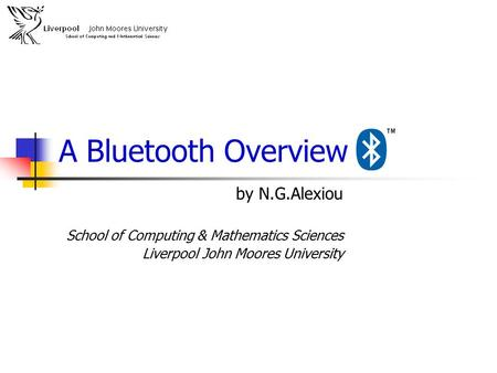 A <strong>Bluetooth</strong> Overview by N.G.Alexiou School of Computing & Mathematics Sciences Liverpool John Moores University.