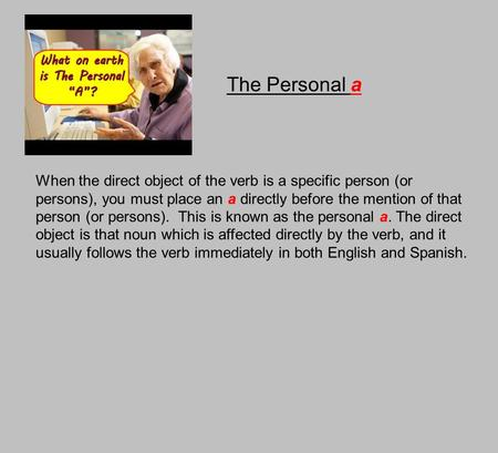 The Personal a When the direct object of the verb is a specific person (or persons), you must place an a directly before the mention of that person (or.