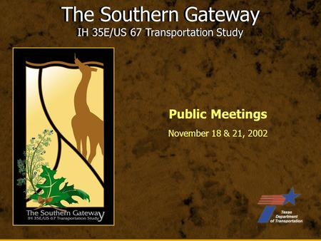 The Southern Gateway IH 35E/US 67 Transportation Study November 18 & 21, 2002 The Southern Gateway IH 35E/US 67 Transportation Study Public Meetings.