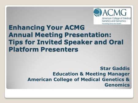 Enhancing Your ACMG Annual Meeting Presentation: Tips for Invited Speaker and Oral Platform Presenters Star Gaddis Education & Meeting Manager American.
