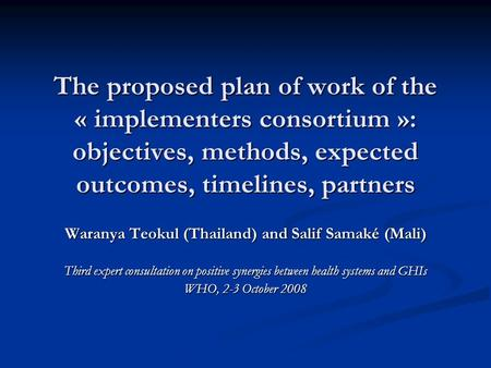 The proposed plan of work of the « implementers consortium »: objectives, methods, expected outcomes, timelines, partners Waranya Teokul (Thailand) and.
