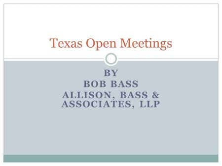 BY BOB BASS ALLISON, BASS & ASSOCIATES, LLP Texas Open Meetings.