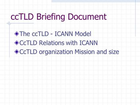 CcTLD Briefing Document The ccTLD - ICANN Model CcTLD Relations with ICANN CcTLD organization Mission and size.