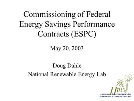 Commissioning of Federal Energy Savings Performance Contracts (ESPC) May 20, 2003 Doug Dahle National Renewable Energy Lab.