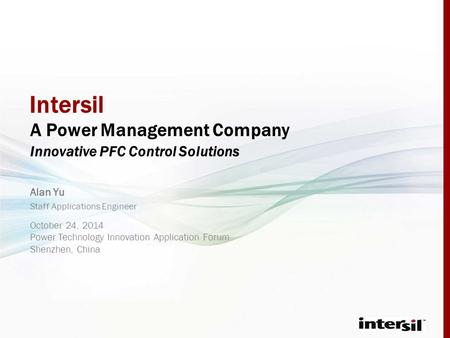 Intersil A Power Management Company Innovative PFC Control Solutions Staff Applications Engineer October 24, 2014 Power Technology Innovation Application.