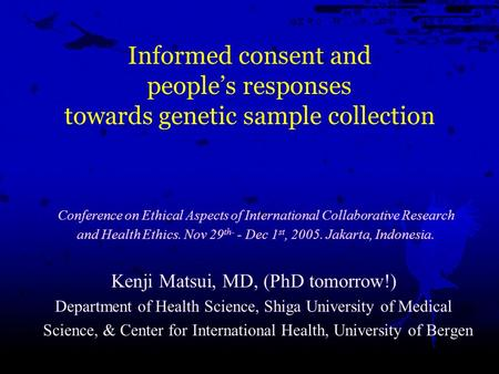 Informed consent and people's responses towards genetic sample collection Kenji Matsui, MD, (PhD tomorrow!) Department of Health Science, Shiga University.
