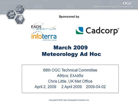 Copyright © 2009, Open Geospatial Consortium, Inc. March 2009 Meteorology Ad Hoc 68th OGC Technical Committee Αθήνα, Ελλάδα Chris Little, UK Met Office.