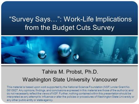 """Survey Says…"": Work-Life Implications from the Budget Cuts Survey Tahira M. Probst, Ph.D. Washington State University Vancouver This material is based."