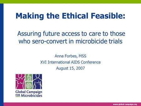Www.global-campaign.org Making the Ethical Feasible: Assuring future access to care to those who sero-convert in microbicide trials Anna Forbes, MSS XVI.