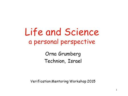 Life and Science a personal perspective Orna Grumberg Technion, Israel Verification Mentoring Workshop 2015 1.