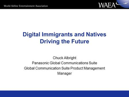 Digital Immigrants and Natives Driving the Future Chuck Albright Panasonic Global Communications Suite Global Communication Suite Product Management Manager.