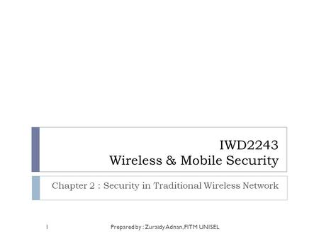 IWD2243 Wireless & Mobile Security Chapter 2 : Security in Traditional Wireless Network Prepared by : Zuraidy Adnan, FITM UNISEL1.