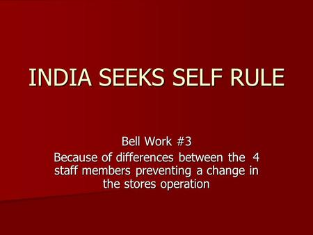 INDIA SEEKS SELF RULE Bell Work #3 Because of differences between the 4 staff members preventing a change in the stores operation.