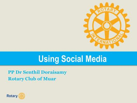 Using Social Media PP Dr Senthil Doraisamy Rotary Club of Muar.