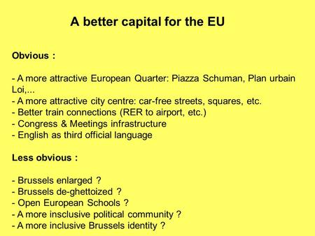 A better capital for the EU Obvious : - A more attractive European Quarter: Piazza Schuman, Plan urbain Loi,... - A more attractive city centre: car-free.