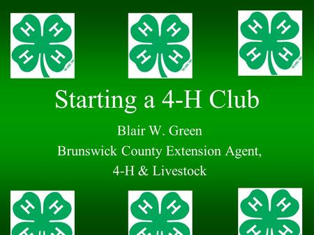Starting a 4-H Club Blair W. Green Brunswick County Extension Agent, 4-H & Livestock.