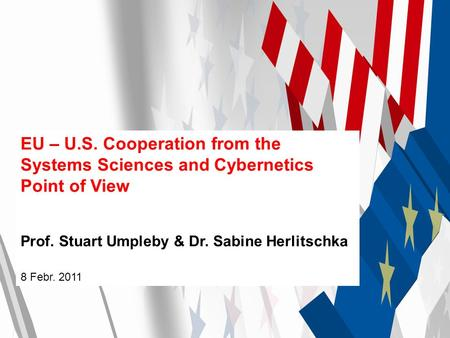 EU – U.S. Cooperation from the Systems Sciences and Cybernetics Point of View Prof. Stuart Umpleby & Dr. Sabine Herlitschka 8 Febr. 2011.