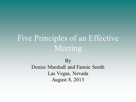 Five Principles of an Effective Meeting By Denise Marshall and Fannie Smith Las Vegas, Nevada August 8, 2013.