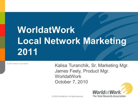 © 2009 WorldatWork. All rights reserved. WorldatWork Local Network Marketing 2011 Kalisa Turanchik, Sr. Marketing Mgr. James Feely, Product Mgr. WorldatWork.