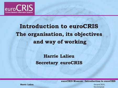 Harrie Lalieu ©euroCRIS, Secretariat euroCRIS Moscow - Introduction to euroCRIS Introduction to euroCRIS The organisation, its objectives and way of working.