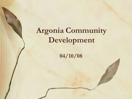 Argonia Community Development 04/10/08. History Argonia –Population = 530 –South Central Kansas –K-12 school –Along highway 160 Previous community activities.