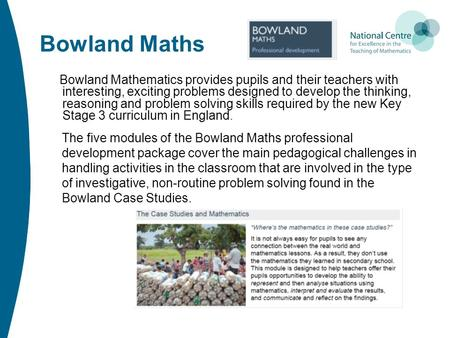 Bowland Maths Bowland Mathematics provides pupils and their teachers with interesting, exciting problems designed to develop the thinking, reasoning and.