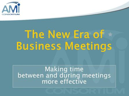 The New Era of Business Meetings Making time between and during meetings more effective.