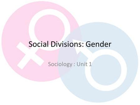 Social Divisions: Gender Sociology : Unit 1. Outcomes List examples of gender inequality Explain how they impact on social divisions Evaluate if they.