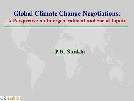 Global Climate Change Negotiations: A Perspective on Intergenerational and Social Equity P.R. Shukla.