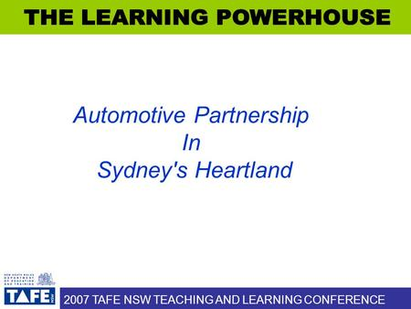 2007 TAFE NSW TEACHING AND LEARNING CONFERENCE Automotive Partnership In Sydney's Heartland.