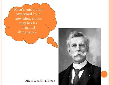 """ Man's mind once stretched by a new idea, never regains its original dimension."" Oliver Wendell Holmes."