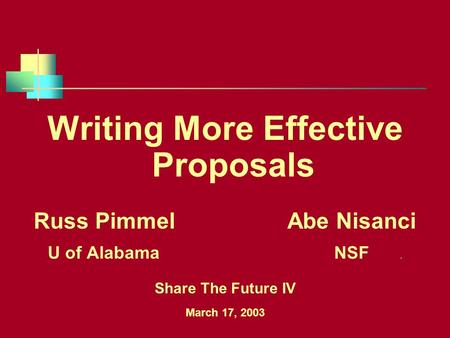 Writing More Effective Proposals Russ Pimmel Abe Nisanci U of Alabama NSF. Share The Future IV March 17, 2003.