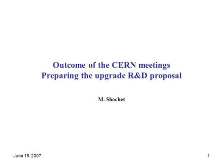 June 19, 20071 Outcome of the CERN meetings Preparing the upgrade R&D proposal M. Shochet.