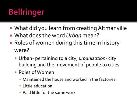  What did you learn from creating Altmanville  What does the word Urban mean?  Roles of women during this time in history were?  Urban- pertaining.