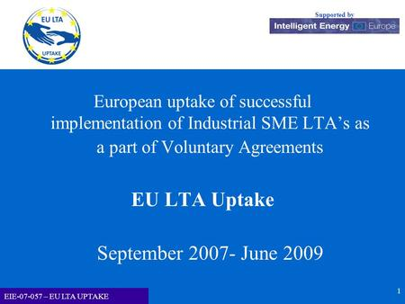 EU LTA-UPTAKE Supported by EIE-07-057 – EU LTA UPTAKE 1 European uptake of successful implementation of Industrial SME LTA's as a part of Voluntary Agreements.