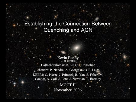 Establishing the Connection Between Quenching and AGN MGCT II November, 2006 Kevin Bundy (U. of Toronto) Caltech/Palomar: R. Ellis, C. Conselice Chandra: