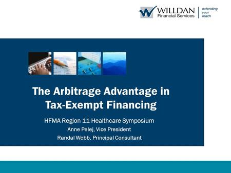 The Arbitrage Advantage in Tax-Exempt Financing HFMA Region 11 Healthcare Symposium Anne Pelej, Vice President Randal Webb, Principal Consultant.