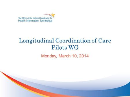 Longitudinal Coordination of Care Pilots WG Monday, March 10, 2014.