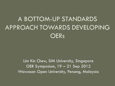 A BOTTOM-UP STANDARDS APPROACH TOWARDS DEVELOPING OERs Lim Kin Chew, SIM University, Singapore OER Symposium, 19 – 21 Sep 2012 Wawasan Open University,