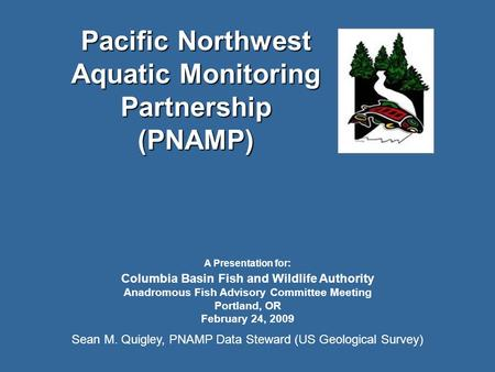Pacific Northwest Aquatic Monitoring Partnership (PNAMP) A Presentation for: Columbia Basin Fish and Wildlife Authority Anadromous Fish Advisory Committee.
