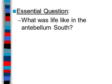 Essential Question Essential Question: – What was life like in the antebellum South?