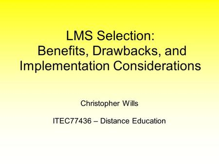 Christopher Wills ITEC77436 – Distance Education LMS Selection: Benefits, Drawbacks, and Implementation Considerations.