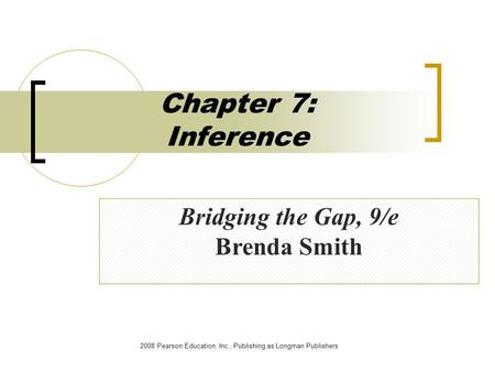 2008 Pearson Education, Inc., Publishing as Longman Publishers Chapter 7: Inference Bridging the Gap, 9/e Brenda Smith.