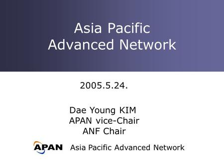 Asia Pacific Advanced Network Asia Pacific Advanced Network 2005.5.24. Dae Young KIM APAN vice-Chair ANF Chair.