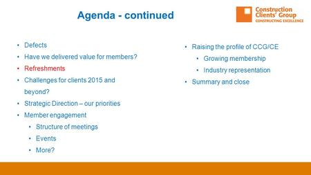 Agenda - continued Defects Have we delivered value for members? Refreshments Challenges for clients 2015 and beyond? Strategic Direction – our priorities.