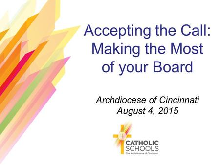 Accepting the Call: Making the Most of your Board Archdiocese of Cincinnati August 4, 2015.