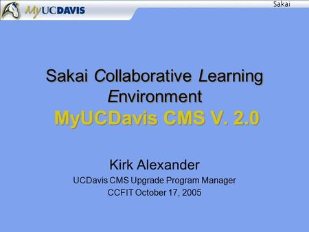 Sakai Collaborative Learning Environment MyUCDavis CMS V. 2.0 Kirk Alexander UCDavis CMS Upgrade Program Manager CCFIT October 17, 2005.