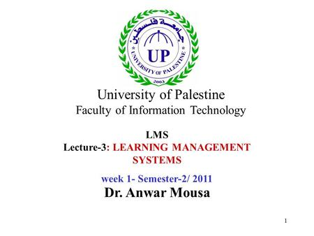 1 LMS Lecture-3: LEARNING MANAGEMENT SYSTEMS week 1- Semester-2/ 2011 Dr. Anwar Mousa University of Palestine Faculty of Information Technology.