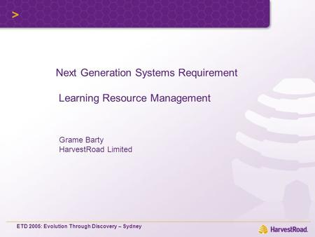 ETD 2005: Evolution Through Discovery – Sydney Grame Barty HarvestRoad Limited Next Generation Systems Requirement Learning Resource Management.