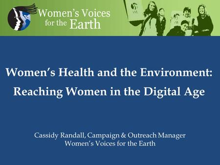 Women's Health and the Environment: Reaching Women in the Digital Age Cassidy Randall, Campaign & Outreach Manager Women's Voices for the Earth.